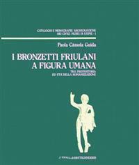 I Bronzetti Friulani a Figura Umana: Tra Protostoria Ed Eta Della Romanizzazione