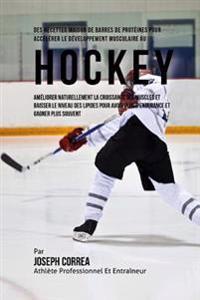 Des Recettes Maison de Barres de Proteines Pour Accelerer Le Developpement Musculaire Au Hockey: Ameliorer Naturellement La Croissance Des Muscles Et