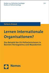 Lernen Internationale Organisationen?: Das Beispiel Der Eu-Polizeimissionen in Bosnien-Herzegowina Und Mazedonien