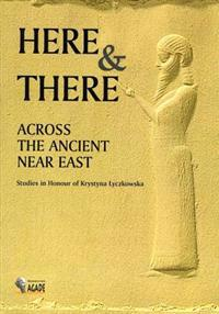 Here and There Across the Ancient Near East: Studies in Honour of Krystyna Lyczkowska