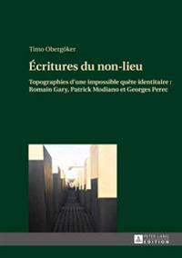 Ecritures Du Non-Lieu: Topographies D'Une Impossible Quete Identitaire: Romain Gary, Patrick Modiano Et Georges Perec