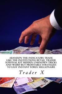 Abandon the Indicators Trade Like the Institutions Retail Trader Survival Kit Hidden Unknown Tricks and Weird But Profitable Strategies to Easy Instan
