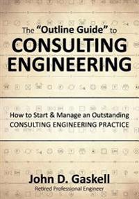 """The """"Outline Guide"""" to Consulting Engineering: How to Start & Manage an Outstanding Consulting Engineering Practice"""