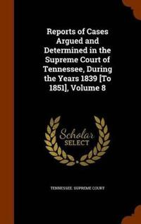 Reports of Cases Argued and Determined in the Supreme Court of Tennessee, During the Years 1839 [To 1851], Volume 8