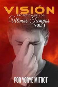 Vision Profetica De Los Ultimos Tiempos. Vol.1