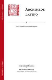 Archimede Latino / Archimedes Latinus: Iacopo Da San Cassiano E Il Corpus Archimedeo Alla Meta del Quattrocento Con Edizione Della Circuli Dimensio E