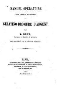 Manuel Operatoire Pour L'Emploi Du Procede Au Gelatino-Bromure D'Argent