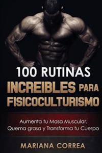 100 Rutinas Increibles Para Fisicoculturismo: Aumenta Tu Musculatura, Quema Grasas y Transforma Tu Cuerpo