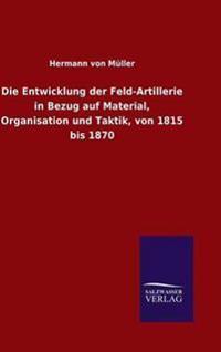Die Entwicklung Der Feld-Artillerie in Bezug Auf Material, Organisation Und Taktik, Von 1815 Bis 1870