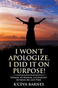 I Won't Apologize, I Did It on Purpose!: Woman to Woman, a Covenant Between Me and Thee