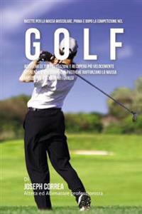 Ricette Per La Massa Muscolare, Prima E Dopo La Competizione Nel Golf: Accelera Le Tue Prestazioni E Recupera Piu Velocemente Nutrendo Il Tuo Corpo Co