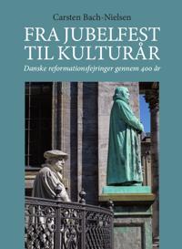 Fra Jubelfest Til Kulturar: Danske Reformationsfejringer Gennem 400 AR
