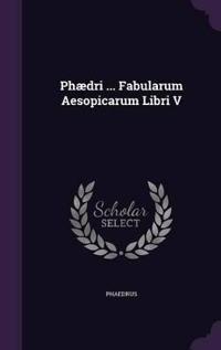 Phaedri ... Fabularum Aesopicarum Libri V