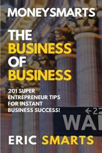 Moneysmarts: The Business of Business: 201 Superentrepreneur Tips for Instant Business Success