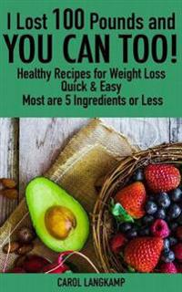 I Lost 100 Pounds and You Can Too! Healthy Recipes for Weight Loss: Quick & Easy, Most Are 5 Ingredients or Less