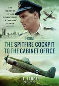 From the Spitfire Cockpit to the Cabinet Office: The Memoirs of Air Commodore J F Johnny Langer CBE Afc DL