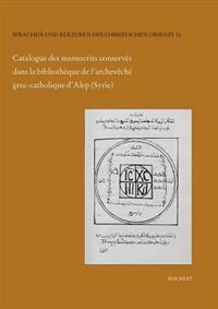 Catalogue Des Manuscrits Conserves Dans La Bibliotheque de L'Archeveche Grec-Catholique D'Alep (Syrie): Manuscrits Arabes-Chretiens de L'Archeveche Gr
