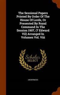 The Sessional Papers Printed by Order of the House of Lords, or Presented by Royal Command in the Session 1907, (7 Edward Vil) Arranged in Volumes Vol. VIII