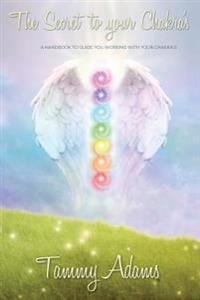 The Secret to Your Chakra's: A Handbook to Guide You Working with Your Chakra's