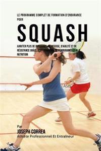 Le Programme Complet de Formation D'Endurance Pour Squash: Ajouter Plus de Puissance, de Vitesse, D'Agilite Et de Resistance Grace a la Formation de L