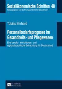 Personalbedarfsprognose Im Gesundheits- Und Pflegewesen: Eine Berufs-, Einrichtungs- Und Regionalspezifische Betrachtung Fuer Deutschland