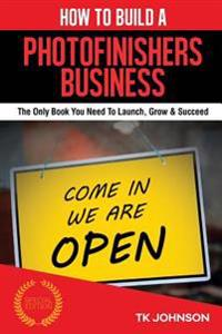How to Build a Photofinishers Business (Special Edition): The Only Book You Need to Launch, Grow & Succeed
