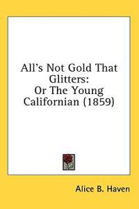 All's Not Gold That Glitters: Or The Young Californian (1859)