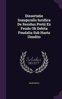 Dissertatio Inauguralis Iuridica de Residuo Pretii Ex Feudo OB Debita Feudalia Sub Hasta Uendito