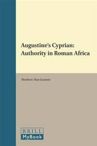 Augustine's Cyprian: Authority in Roman Africa