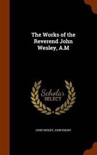 The Works of the Reverend John Wesley, A.M