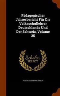 Padagogischer Jahresbericht Fur Die Volksschullehrer Deutschlands Und Der Schweiz, Volume 25
