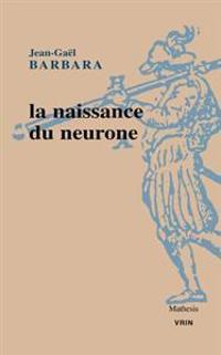 La Naissance Du Neurone Constitution D'Un Objet Scientifique Au Xxe Siecle