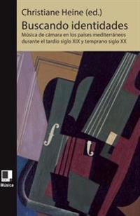 Buscando Identidades: Musica de Camara En Los Paises Mediterraneos Durante El Tardio Siglo XIX y Temprano Siglo XX Musica