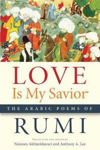 Love Is My Savior: The Arabic Poems of Rumi