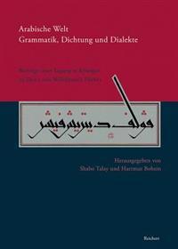 Arabische Welt. Grammatik, Dichtung Und Dialekte: Beitrage Einer Tagung Im Juli 2008 in Erlangen Zu Ehren Von Wolfdietrich Fischer