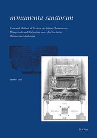 Monumenta Sanctorum: ROM Und Mailand ALS Zentren Des Fruhen Christentums: Martyrerkult Und Kirchenbau Unter Den Bischofen Damasus Und Ambro