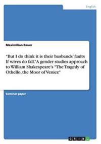 """But I do think it is their husbands' faults  If wives do fall."" A gender studies approach to  William Shakespeare's ""The Tragedy of Othello, the Moor of Venice"""