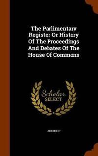 The Parlimentary Register or History of the Proceedings and Debates of the House of Commons