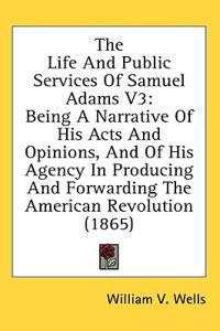 The Life And Public Services Of Samuel Adams V3: Being A Narrative Of His Acts And Opinions, And Of His Agency In Producing And Forwarding The America