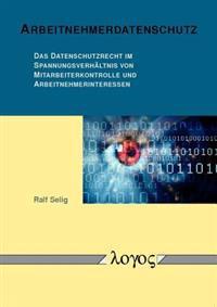 Arbeitnehmerdatenschutz: Das Datenschutzrecht Im Spannungsverhaltnis Von Mitarbeiterkontrolle Und Arbeitnehmerinteressen