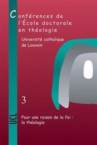 Pour Une Raison de La Foi: La Theologie: Conferences de L'Ecole Doctorale En Theologie (2006-2008)