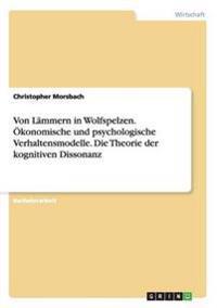 Von Lammern in Wolfspelzen. Okonomische Und Psychologische Verhaltensmodelle. Die Theorie Der Kognitiven Dissonanz