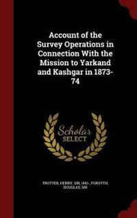 Account of the Survey Operations in Connection with the Mission to Yarkand and Kashgar in 1873-74