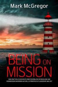 """Being on Mission (German Version): Eine Kraftvolle Geschichte Uber Personliche Entwicklung Und Veranderung Basierend Auf Den """"10 Principles of Leaders"""