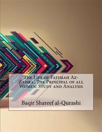 The Life of Fatimah AZ- Zahra', the Principal of All Women: Study and Analysis