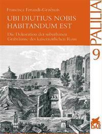 Ubi Diutius Nobis Habitandum Est: Die Innendekoration Der Kaiserzeitlichen Graber ROMs