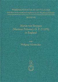 Martin Von Troppau (Martinus Polonus), O.P. ( 1278) in England: Uberlieferungs- Und Wirkungsgeschichtliche Studien Zu Dessen Papst- Und Kaiserchronik