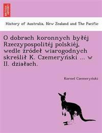 O Dobrach Koronnych by E J Rzeczypospolite J Polskie J, Wedle Z Ro de Wiarogodnych Skres Li K. Czemeryn Ski ... W II. Dzia Ach.