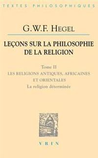 G.W.F. Hegel: Lecons Sur La Philosophie de La Religion: Tome II: Les Religions Antiques, Africaines Et Orientales La Religion Determ