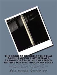 The Book of Record of the Time Capsule of Cupaloy, Deemed Capable of Resisting the Effects of Time for Five Thousand Years: Preserving an Account of U